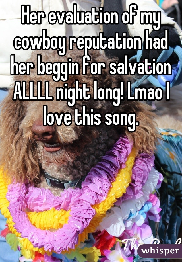 Her evaluation of my cowboy reputation had her beggin for salvation ALLLL night long! Lmao I love this song.
