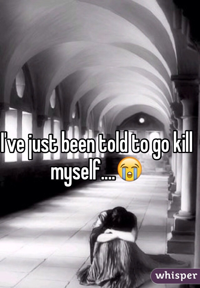 I've just been told to go kill myself....😭
