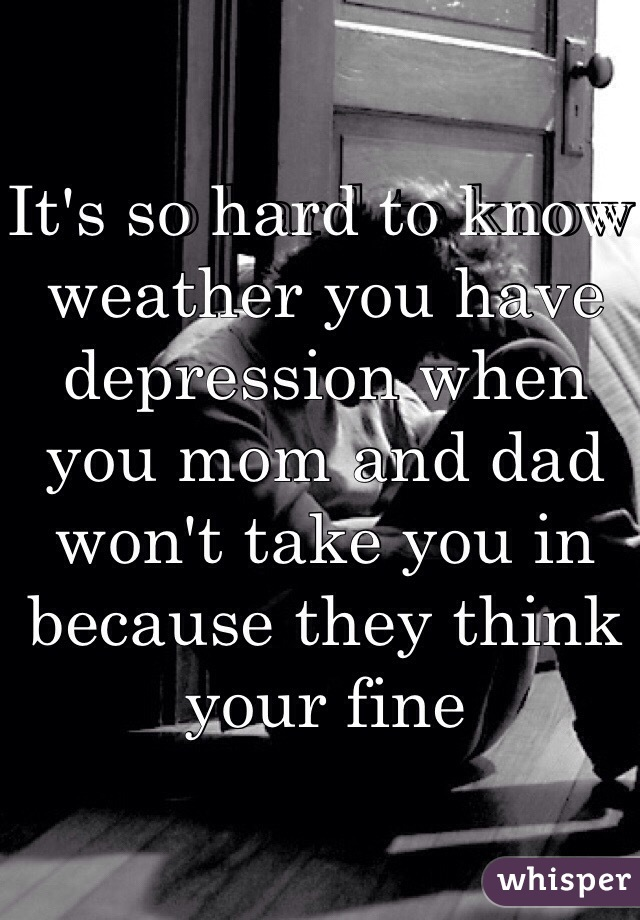 It's so hard to know weather you have depression when you mom and dad won't take you in because they think your fine