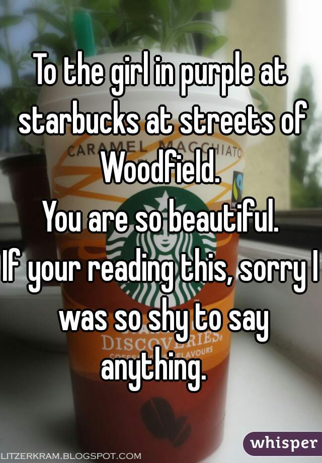 To the girl in purple at starbucks at streets of Woodfield.  You are so beautiful. If your reading this, sorry I was so shy to say anything.
