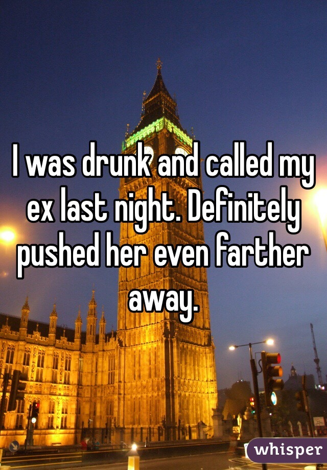 I was drunk and called my ex last night. Definitely pushed her even farther away.