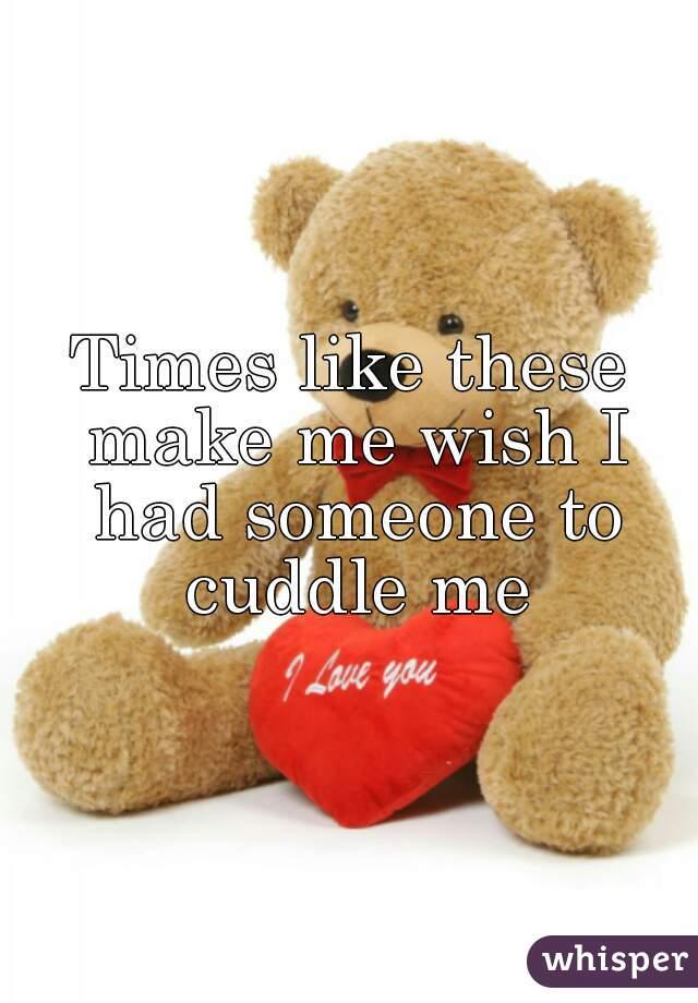Times like these make me wish I had someone to cuddle me