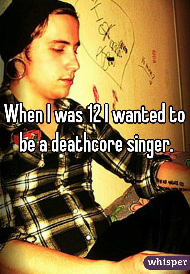 When I was 12 I wanted to be a deathcore singer.