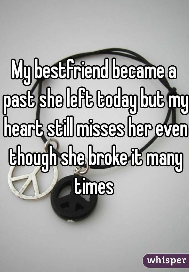 My bestfriend became a past she left today but my heart still misses her even though she broke it many times