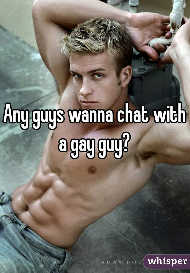 Any guys wanna chat with a gay guy?