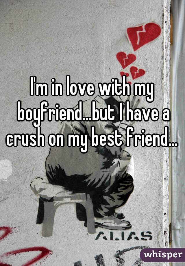 I'm in love with my boyfriend...but I have a crush on my best friend...