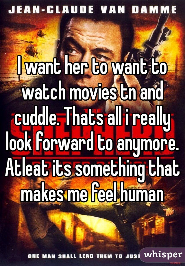 I want her to want to watch movies tn and cuddle. Thats all i really look forward to anymore. Atleat its something that makes me feel human