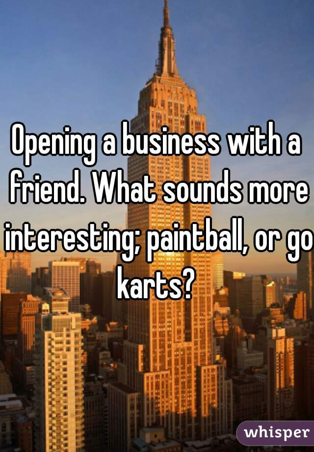 Opening a business with a friend. What sounds more interesting; paintball, or go karts?