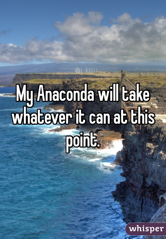 My Anaconda will take whatever it can at this point.