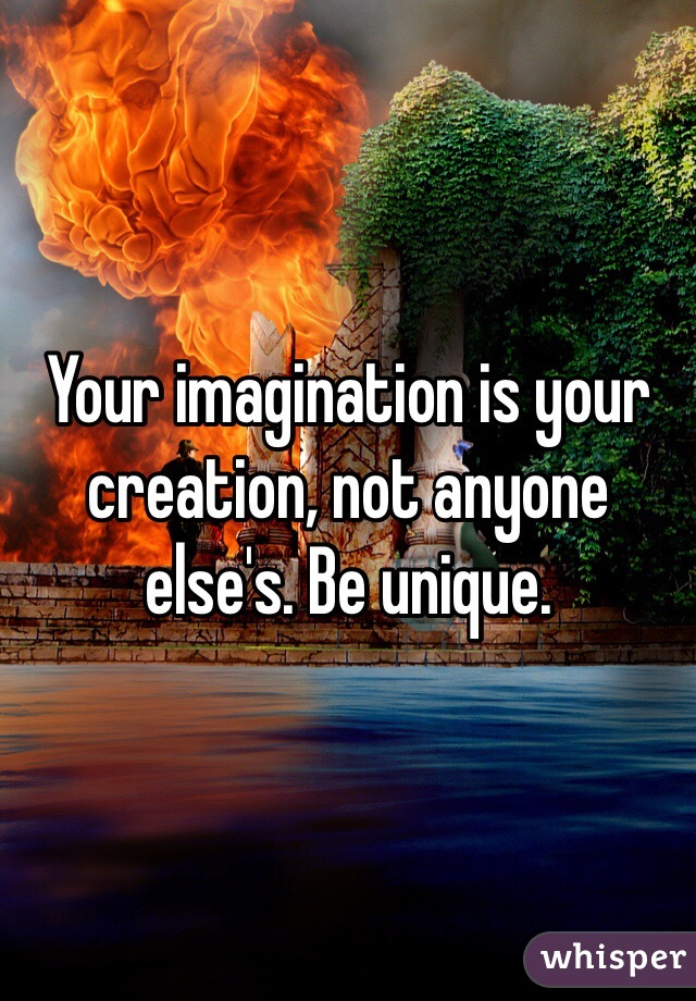 Your imagination is your creation, not anyone else's. Be unique.