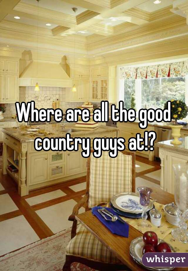 Where are all the good country guys at!?