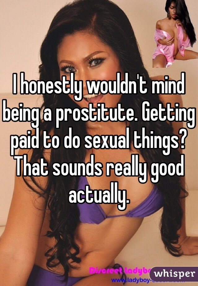 I honestly wouldn't mind being a prostitute. Getting paid to do sexual things? That sounds really good actually.