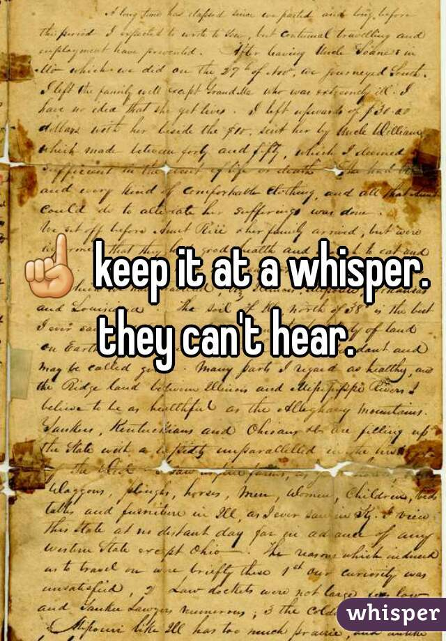 ☝ keep it at a whisper. they can't hear.