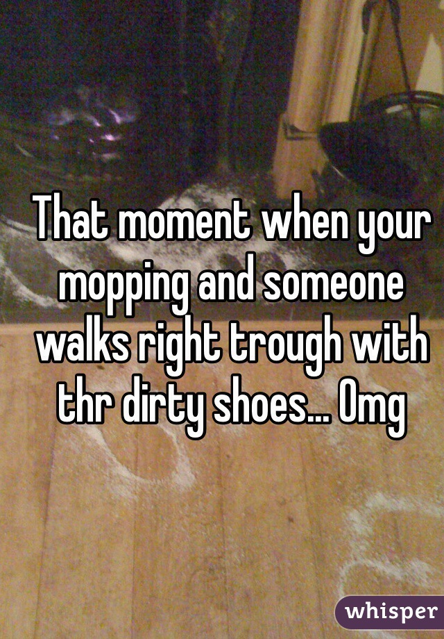 That moment when your mopping and someone walks right trough with thr dirty shoes... Omg