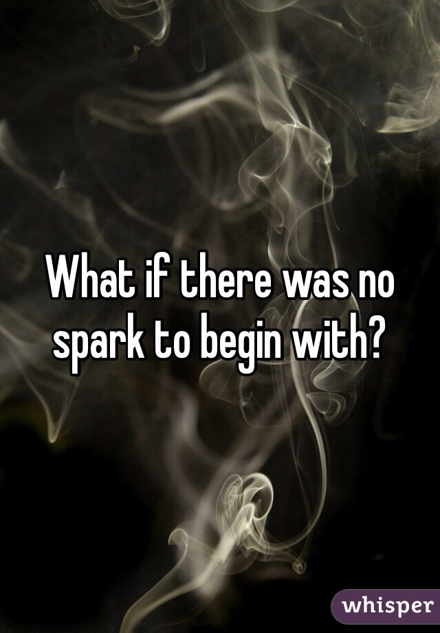 What if there was no spark to begin with?