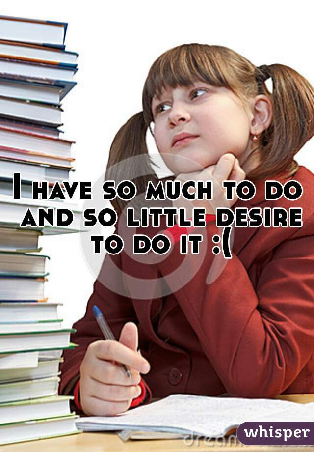 I have so much to do and so little desire to do it :(