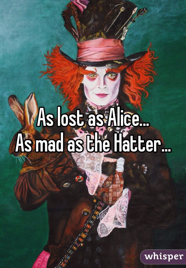 As lost as Alice... As mad as the Hatter...