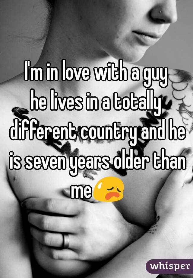 I'm in love with a guy he lives in a totally different country and he is seven years older than me😥