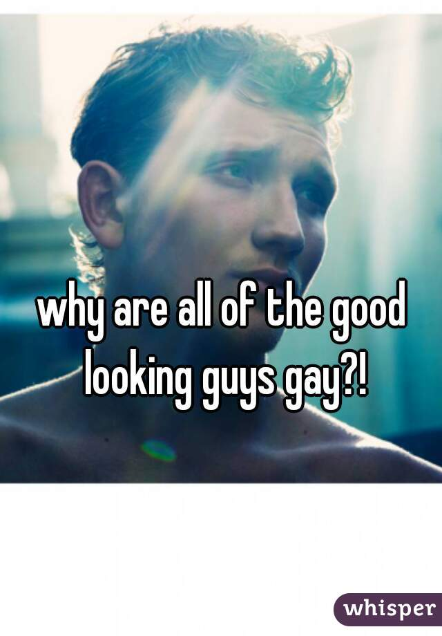 why are all of the good looking guys gay?!
