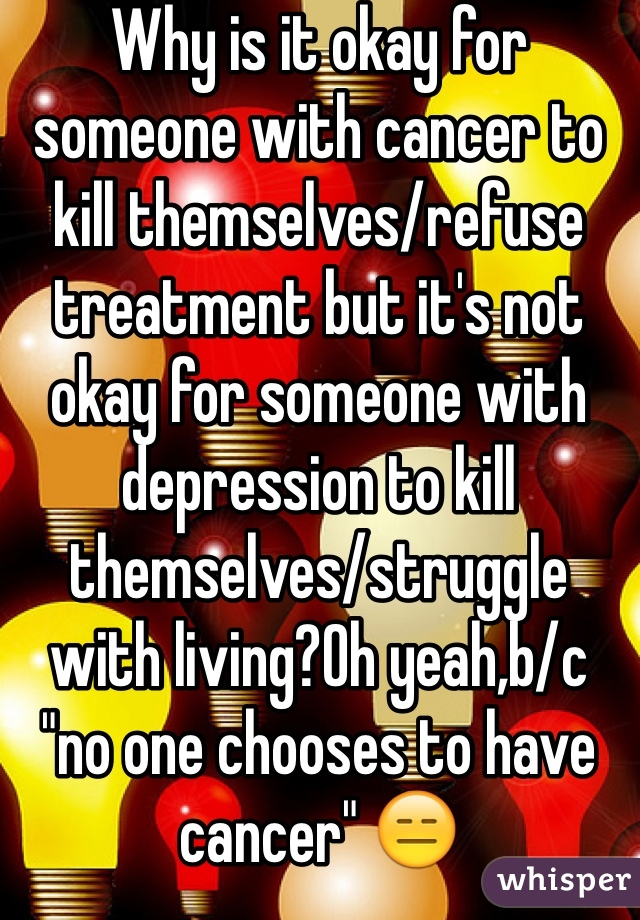 """Why is it okay for someone with cancer to kill themselves/refuse treatment but it's not okay for someone with depression to kill themselves/struggle with living?Oh yeah,b/c """"no one chooses to have cancer"""" 😑"""