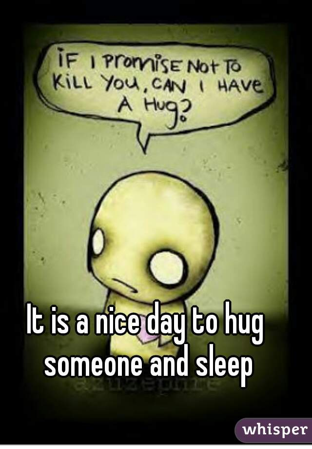 It is a nice day to hug someone and sleep