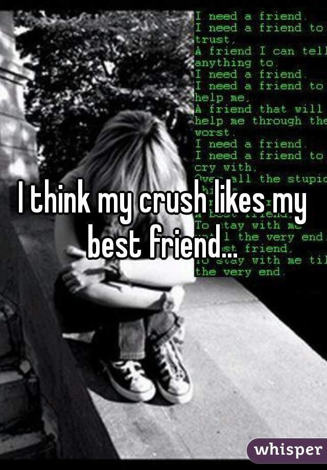 I think my crush likes my best friend...