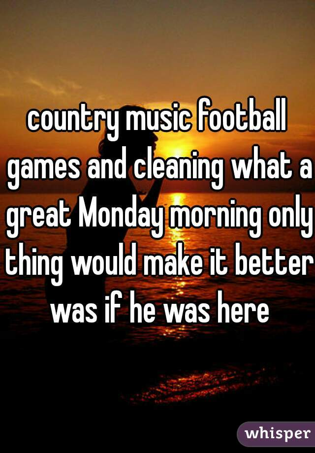 country music football games and cleaning what a great Monday morning only thing would make it better was if he was here
