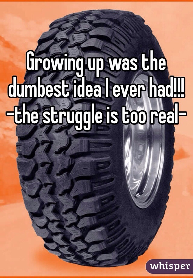 Growing up was the dumbest idea I ever had!!! -the struggle is too real-