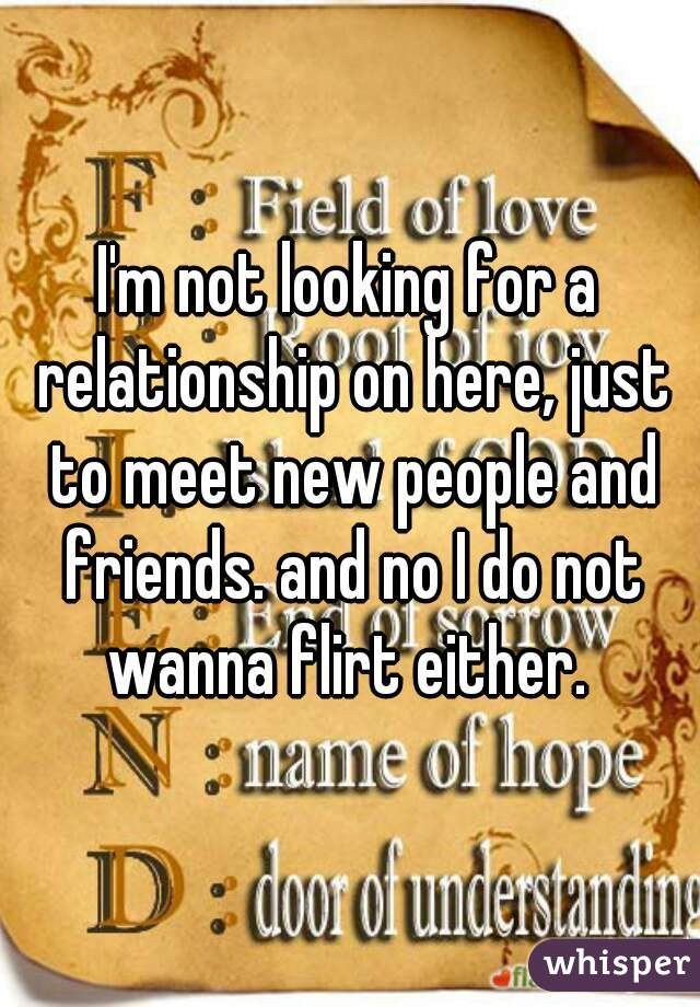 I'm not looking for a relationship on here, just to meet new people and friends. and no I do not wanna flirt either.