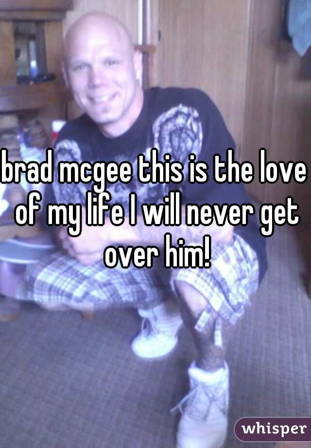 brad mcgee this is the love of my life I will never get over him!