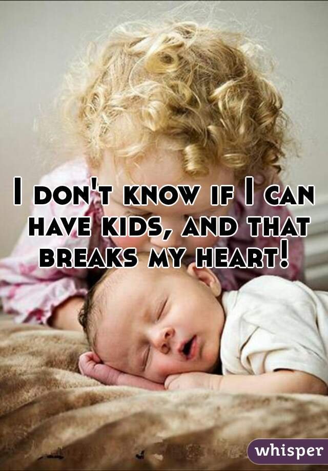 I don't know if I can have kids, and that breaks my heart!