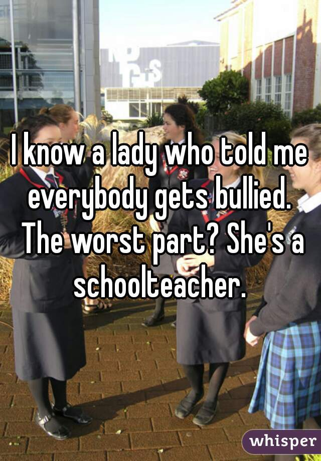I know a lady who told me everybody gets bullied.  The worst part? She's a schoolteacher.