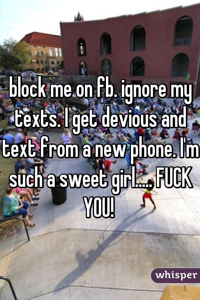 block me on fb. ignore my texts. I get devious and text from a new phone. I'm such a sweet girl..... FUCK YOU!