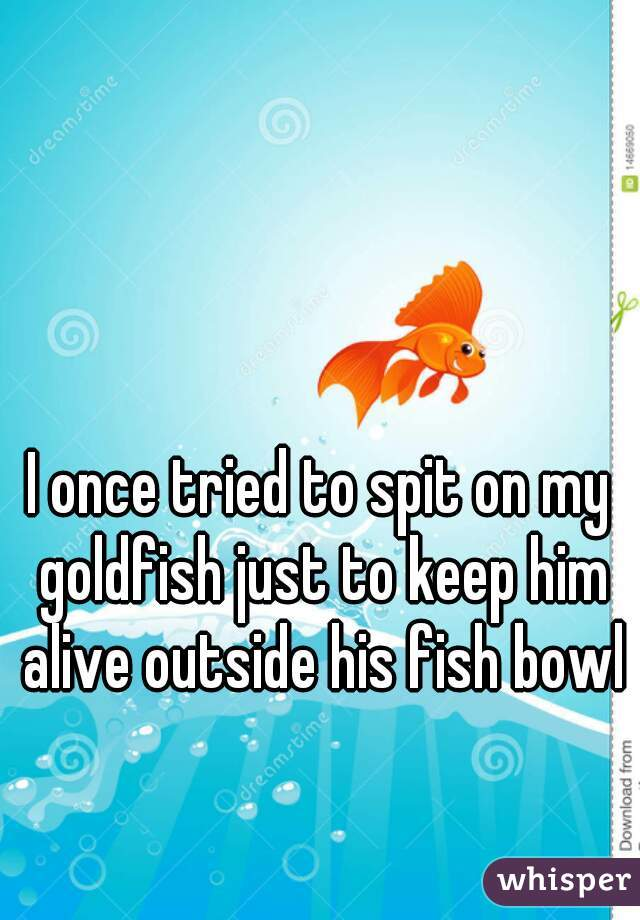 I once tried to spit on my goldfish just to keep him alive outside his fish bowl