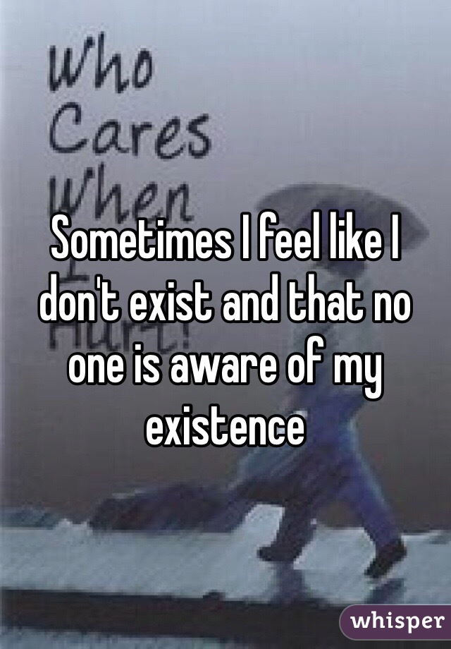Sometimes I feel like I don't exist and that no one is aware of my existence