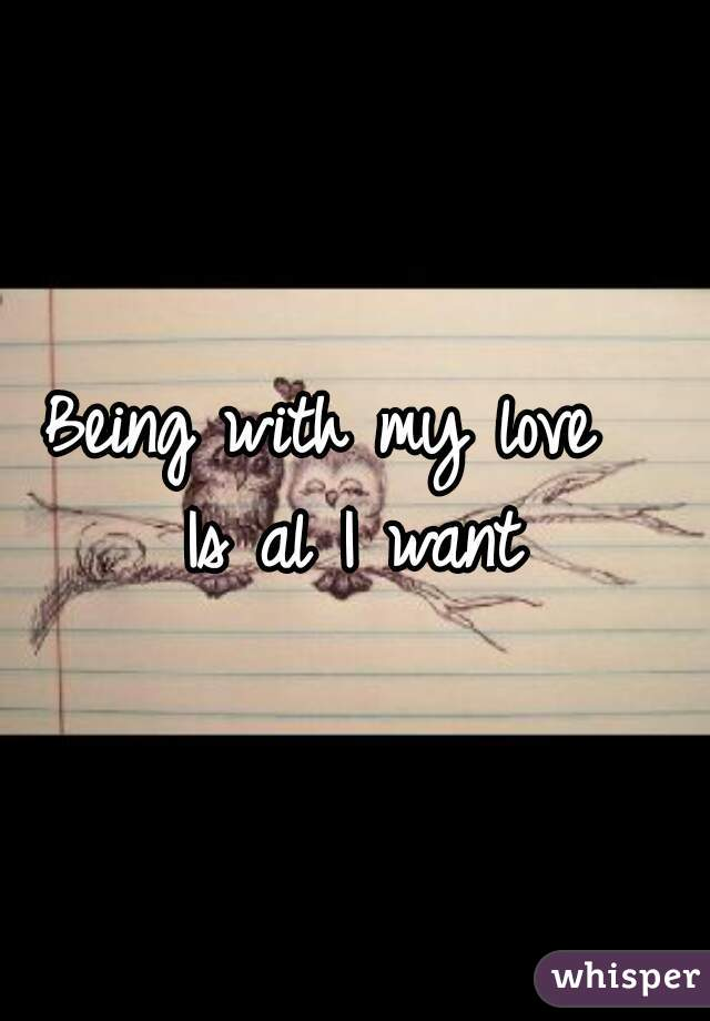Being with my love   Is al I want