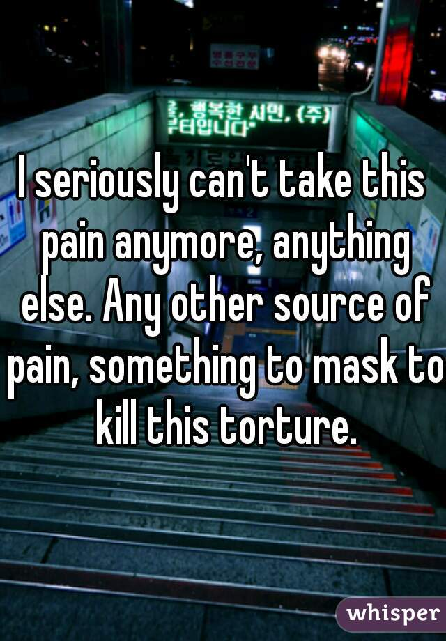 I seriously can't take this pain anymore, anything else. Any other source of pain, something to mask to kill this torture.