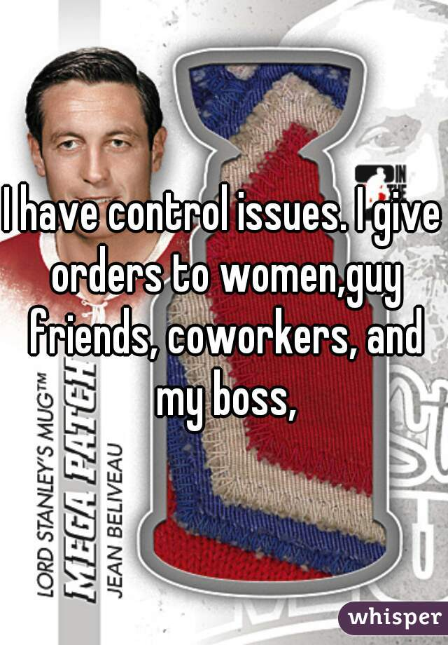 I have control issues. I give orders to women,guy friends, coworkers, and my boss,