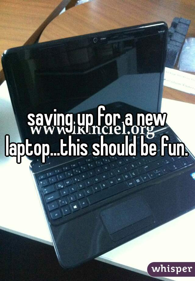 saving up for a new laptop...this should be fun.
