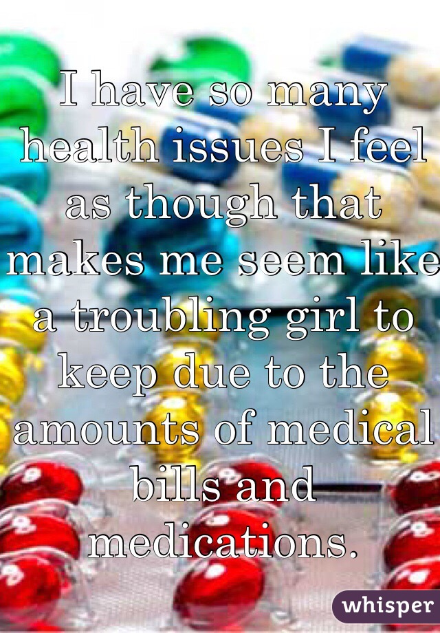 I have so many health issues I feel as though that makes me seem like a troubling girl to keep due to the amounts of medical bills and medications.
