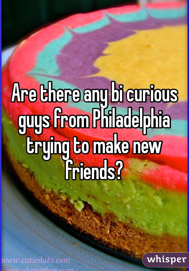 Are there any bi curious guys from Philadelphia trying to make new friends?