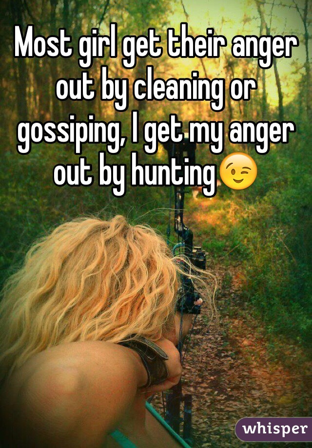Most girl get their anger out by cleaning or gossiping, I get my anger out by hunting😉