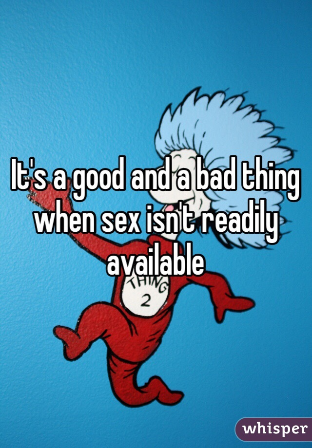 It's a good and a bad thing when sex isn't readily available