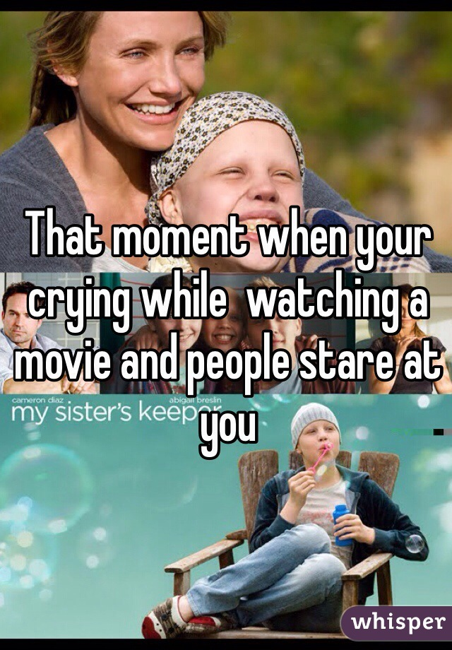 That moment when your crying while  watching a movie and people stare at you
