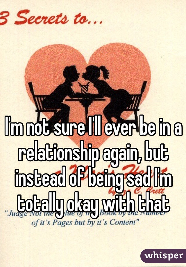 I'm not sure I'll ever be in a relationship again, but instead of being sad I'm totally okay with that
