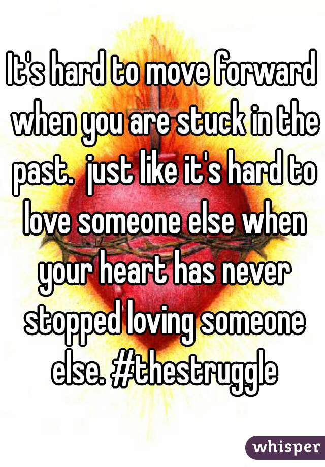 It's hard to move forward when you are stuck in the past.  just like it's hard to love someone else when your heart has never stopped loving someone else. #thestruggle