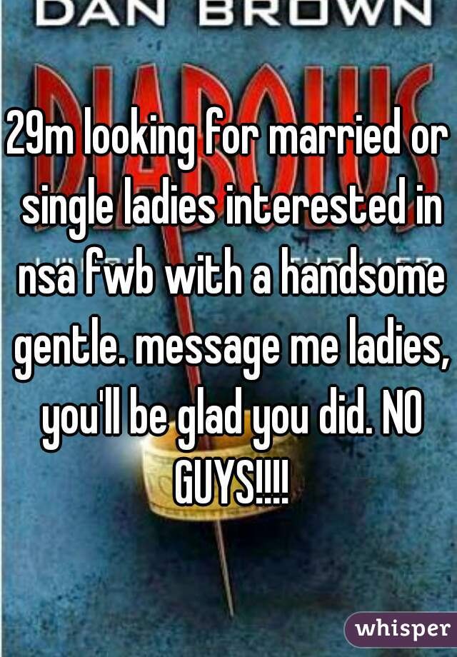 29m looking for married or single ladies interested in nsa fwb with a handsome gentle. message me ladies, you'll be glad you did. NO GUYS!!!!