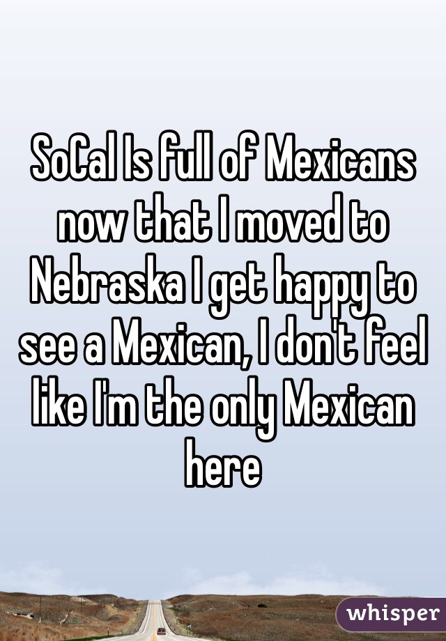 SoCal Is full of Mexicans now that I moved to Nebraska I get happy to see a Mexican, I don't feel like I'm the only Mexican here