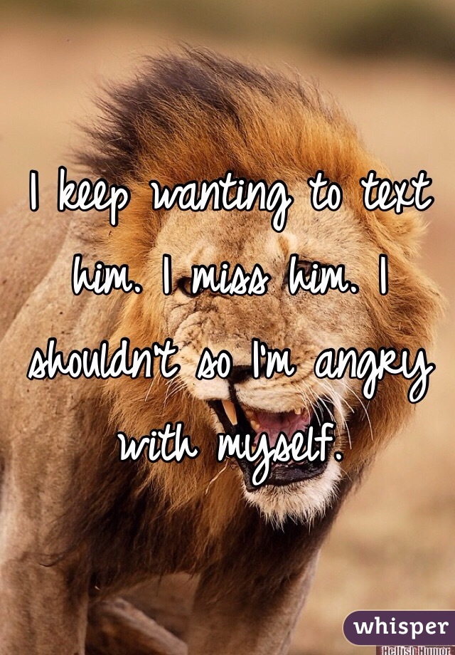 I keep wanting to text him. I miss him. I shouldn't so I'm angry with myself.