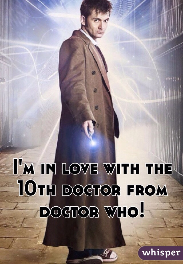 I'm in love with the 10th doctor from doctor who!